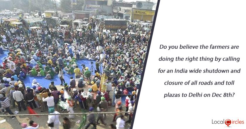 Do you believe the farmers are doing the right thing by calling for an India wide shutdown and closure of all roads and toll plazas to Delhi on Dec 8th?