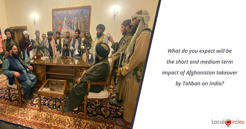 What do you expect will be the short and medium term impact of Afghanistan takeover by Taliban on India?