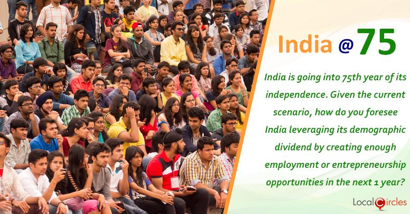 India at 75: India is going into 75th year of its independence. Given the current scenario, how do you foresee India leveraging its demographic dividend by creating enough employment or entrepreneurship opportunities in the next 1 year?