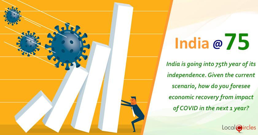 India at 75: India is going into 75th year of its independence. Given the current scenario, how do you foresee economic recovery from impact of COVID in the next 1 year?