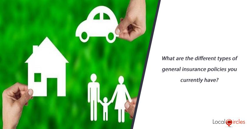 What are the different types of general insurance policies you currently have?