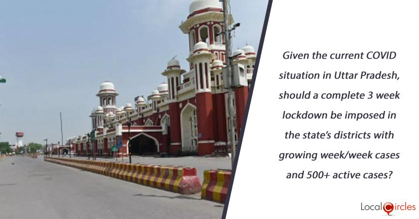 Given the current COVID situation in Uttar Pradesh, should a complete 3 week lockdown be imposed in the state's districts with growing week/week cases and 500+ active cases? <br/> <br/>P.S. (Essential Services to function with lockdown)