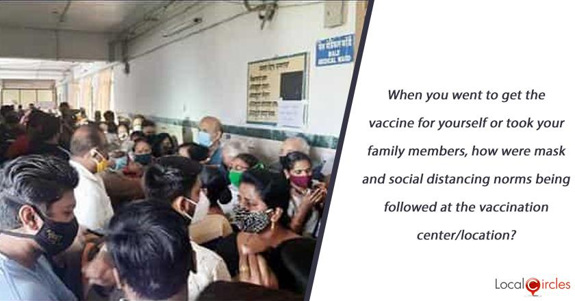 When you went to get the vaccine for yourself or took your family members, how were mask and social distancing norms being followed at the vaccination center/location?
