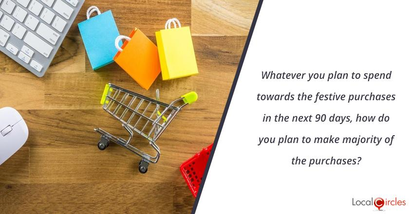 Whatever you plan to spend towards the festive purchases in the next 90 days, how do you plan to make majority of the purchases?