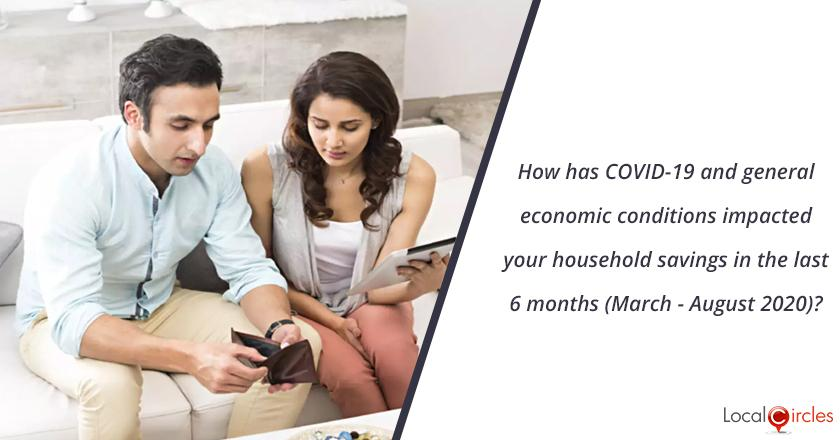 How has COVID-19 and general economic conditions impacted your household savings in the last 6 months (March - August 2020)?