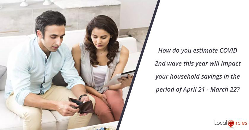 How do you estimate COVID 2nd wave this year will impact your household savings in the period of April 21 - March 22?
