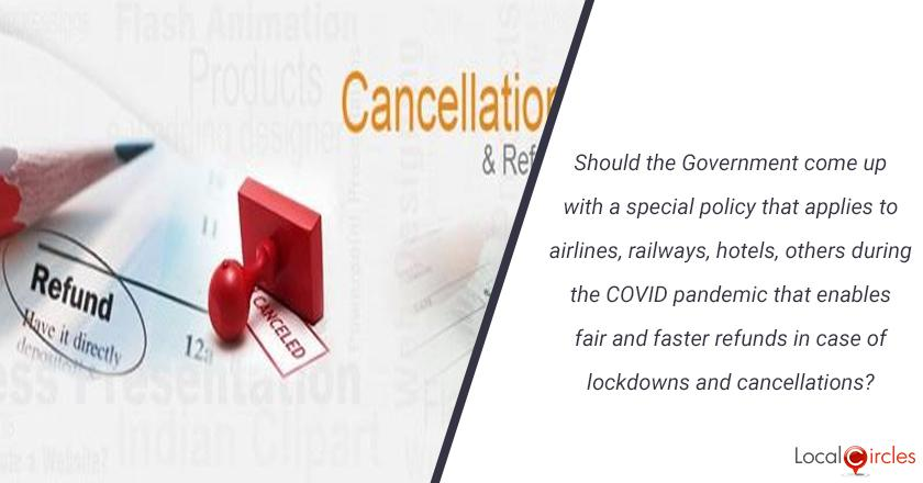 Should the Government come up with a special policy that applies to airlines, railways, hotels, others during the COVID pandemic that enables fair and faster refunds in case of lockdowns and cancellations?