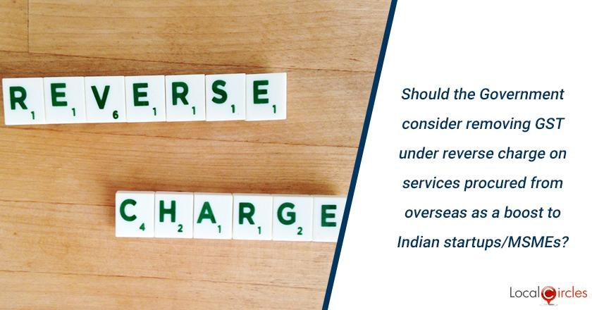 Should the Government consider removing GST under reverse charge on services procured from overseas as a boost to Indian startups/MSMEs?
