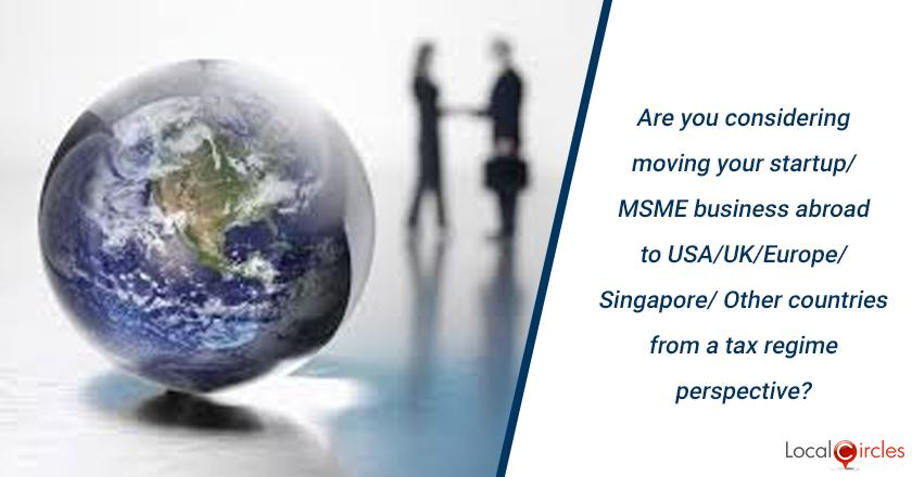 Are you considering moving your startup/MSME business abroad to USA/UK/Europe/Singapore/ Other countries from a tax regime perspective?