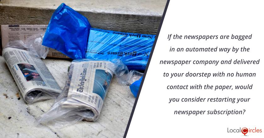 If the newspapers are bagged in an automated way by the newspaper company and delivered to your doorstep with no human contact with the paper, would you consider restarting your newspaper subscription?