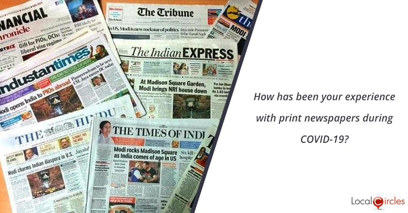 How has been your experience with print newspapers during COVID-19?