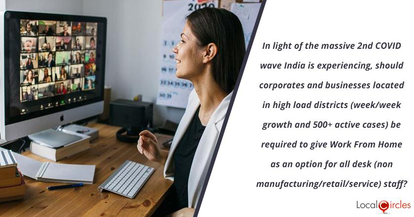 In light of the massive 2nd COVID wave India is experiencing, should corporates and businesses located in high load districts (week/week growth and 500+ active cases) be required to give Work From Home as an option for all desk (non manufacturing/retail/service) staff?