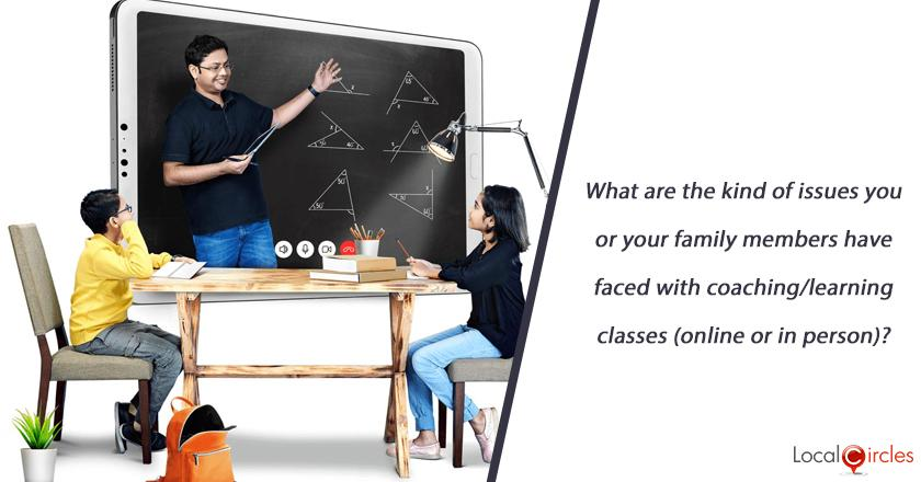 What are the kind of issues you or your family members have faced with coaching/learning classes (online or in person)?