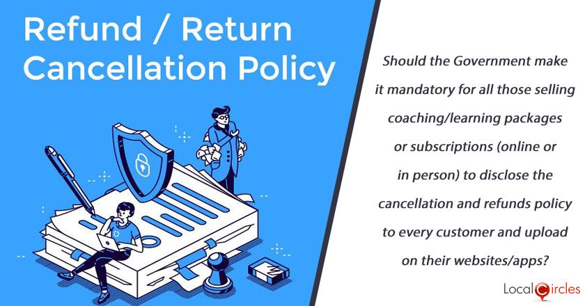 Should the Government make it mandatory for all those selling coaching/learning packages or subscriptions (online or in person) to disclose the cancellation and refunds policy to every customer and upload on their websites/apps?