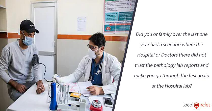 Did you or family over the last one year had a scenario where the Hospital or Doctors there did not trust the pathology lab reports and make you go through the test again at the Hospital lab?