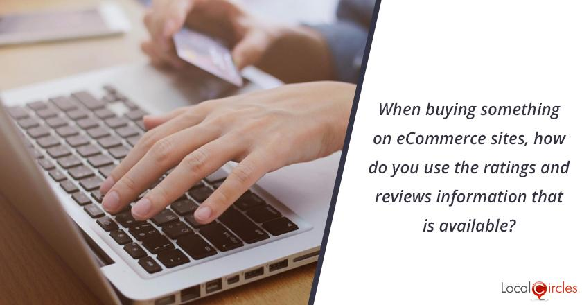 When buying something on eCommerce sites, how do you use the ratings and reviews information that is available?