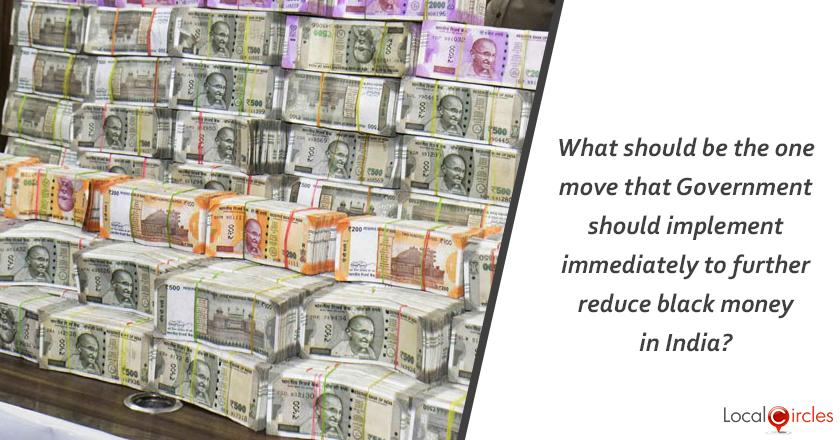 What should be the one move that Government should implement immediately to further reduce black money in India?