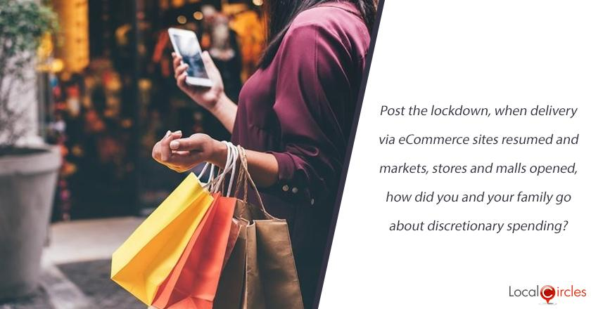 Post the lockdown, when delivery via eCommerce sites resumed and markets, stores and malls opened, how did you and your family go about discretionary spending?