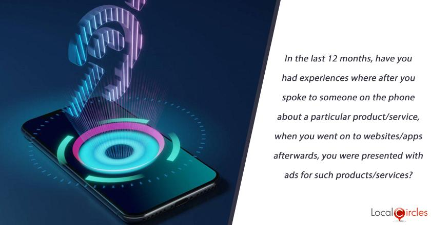 In the last 12 months, have you had experiences where after you spoke to someone on the phone or whatsapp/facetime/skype call about a particular product/service, when you went on to websites/apps afterwards from phone or other devices, you were presented with ads for such products/services?