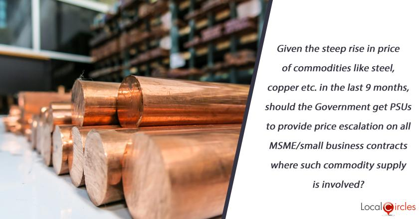 Given the steep rise in price of commodities like steel, copper etc. in the last 9 months, should the Government get PSUs to provide price escalation on all MSME/small business contracts where such commodity supply is involved?