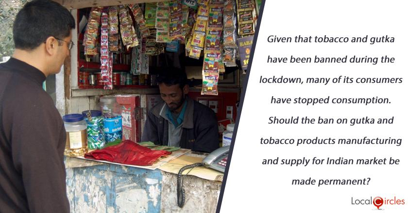 Given that tobacco and gutka have been banned during the lockdown, many of its consumers have stopped consumption. Should the ban on gutka and tobacco products manufacturing and supply for Indian market be made permanent?
