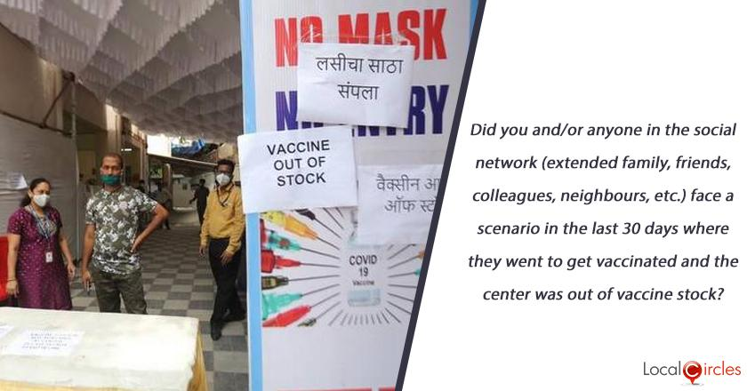 Did you and/or anyone in the social network (extended family, friends, colleagues, neighbours, etc.) face a scenario in the last 30 days where they went to get vaccinated and the center was out of vaccine stock? <br/> <br/>P.S. if unaware, please check with your contacts and then respond as this is a critical issue