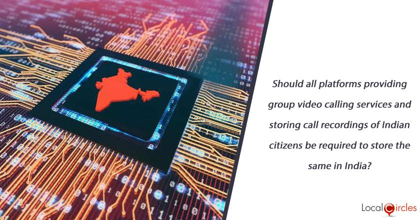 Should all platforms providing group video calling services and storing call recordings of Indian citizens be required to store the same in India?