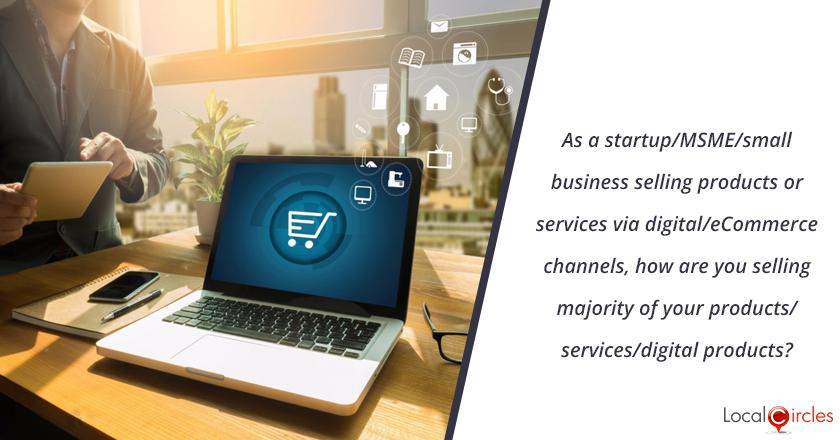 As a startup/MSME/small business selling products or services via digital/eCommerce channels, how are you selling majority of your products/services/digital products?