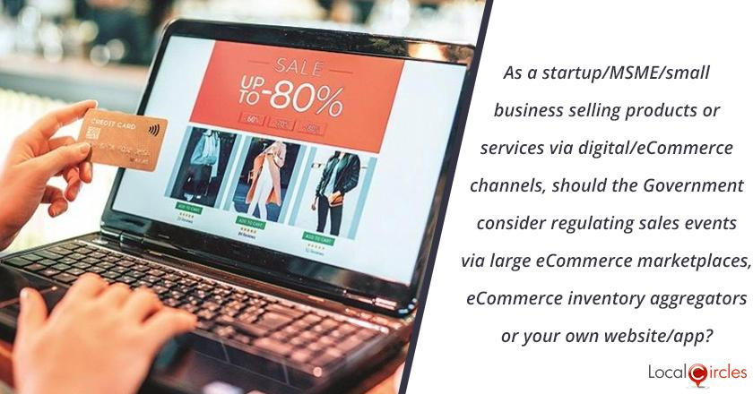 As a startup/MSME/small business selling products or services via digital/eCommerce channels, should the Government consider regulating sales events via large eCommerce marketplaces, eCommerce inventory aggregators or your own website/app?
