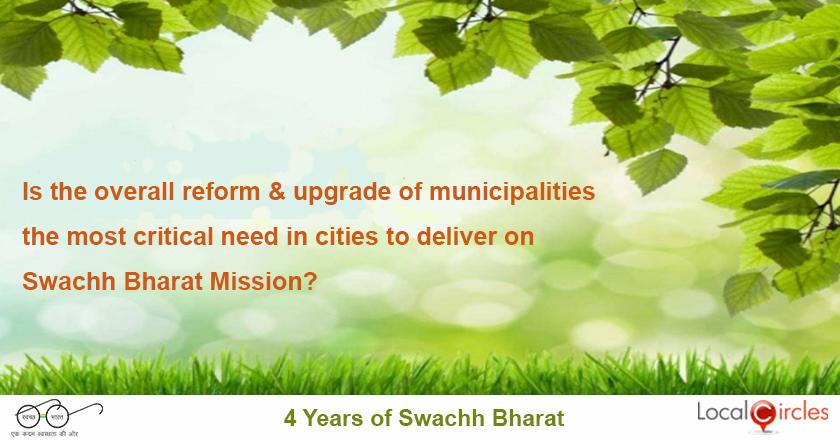 4 years of Swachh Bharat: Is the overall reform and upgrade (skills, processes, rules enforcement, attitude, equipment, systems, training, leadership) of municipalities the most critical need in cities to deliver on Swachh Bharat Mission?