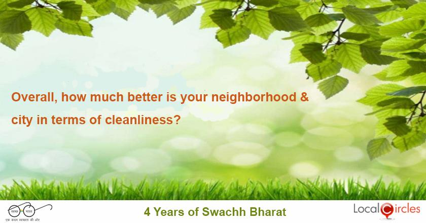 4 years of Swachh Bharat: Overall, how much better is your neighborhood and city in terms of cleanliness as compared to pre Swachh Bharat (early 2014)?