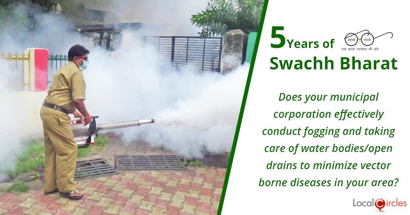 5 Years of Swachh Bharat Mission: Does your municipal corporation effectively conduct fogging and taking care of water bodies/open drains to minimize vector borne diseases in your area?