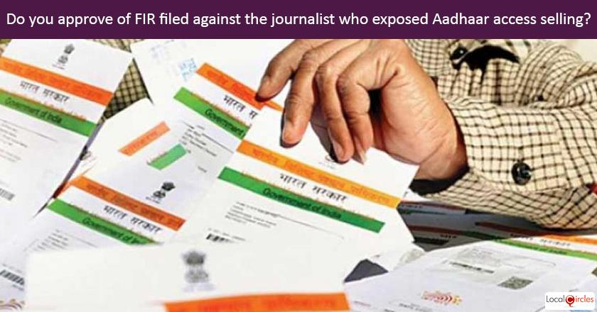 Do you approve of UIDAI filing an FIR against the journalist who exposed how Aadhaar access was getting sold in the market?
