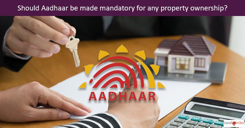 Should Aadhaar be made mandatory for all property, buying, selling and registration
