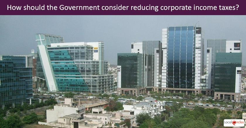 Large corporates say they want reduction in income taxes from the current 30% rates to promised 25% this year as this will boost investments. How should the Government consider reducing corporate income taxes for them?