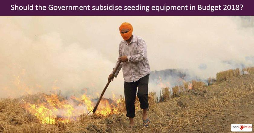 Should the Government aggressively subsidise seeding equipment in budget 2018 and make it affordable so farmers don't burn the stubble?