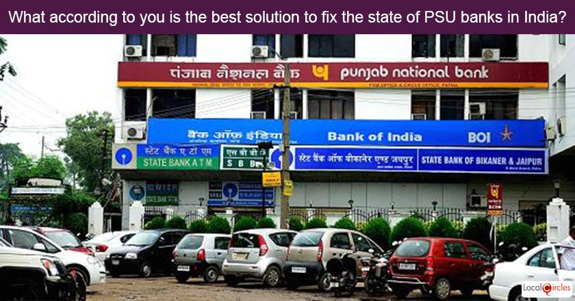 What according to you is the best solution to fix the state of PSU banks in India?