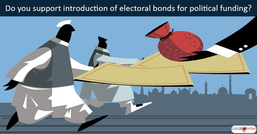 Citizen Suggested Poll: The Govt to reduce black money in political funding is proposing introduction of Electoral Bonds where a donor can can purchase electoral bonds from a specified bank only by a banking instrument . A bond can only be encashed in a pre-declared account of a political party. Every political party in its returns will have to disclose the amount of donations it has received through electoral bonds to the Election Commission. The entire transaction would be through banking instruments. The details of the amount donated will however only be known to the donor and the tax officials. <br/> <br/>With this background, do you support introduction of electoral bonds?