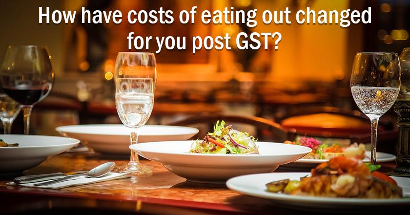 250 days of GST: How have costs of eating out changed for you post GST? <br/> <br/>Assumption: Similar restaurant type and items ordered.