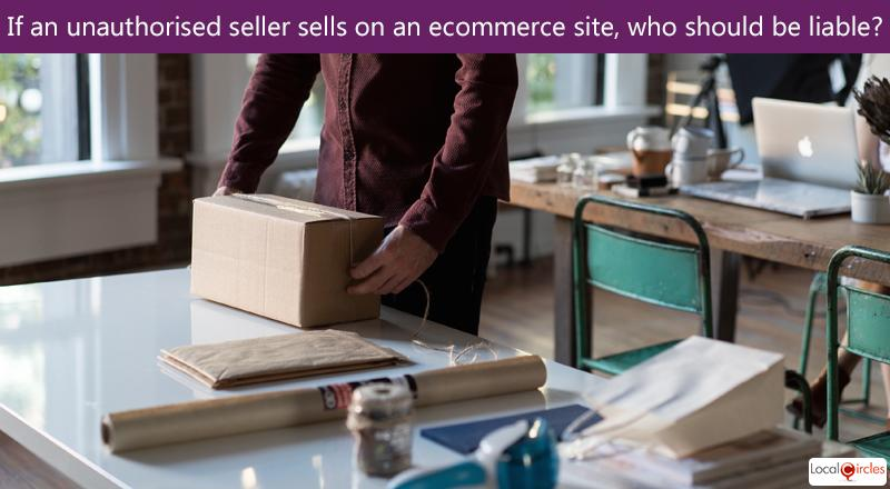 Making eCommerce work better for Consumers: Who should be liable if a seller on eCommerce does not have manufacturer or distributor authorisation to sell a particular product?
