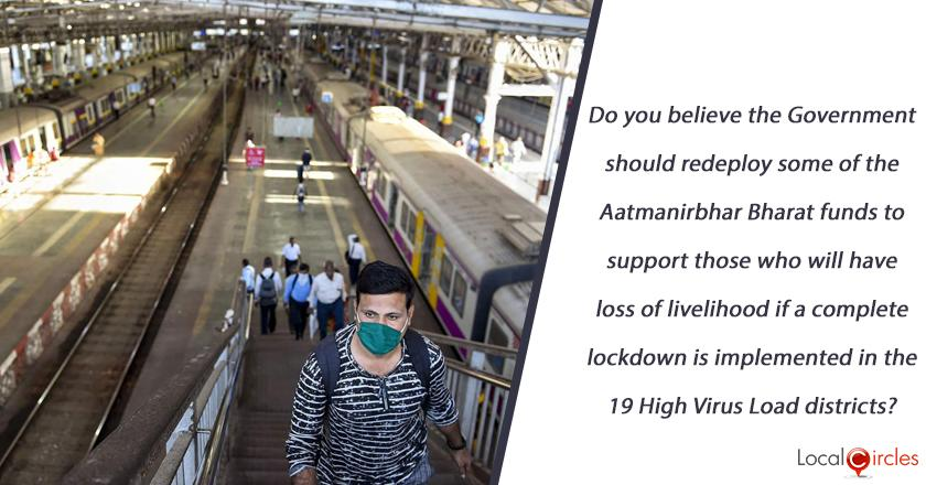 Do you believe the Government should redeploy some of the Aatmanirbhar Bharat funds to support those who will have loss of livelihood if a complete lockdown is implemented in the 19 High Virus load districts?