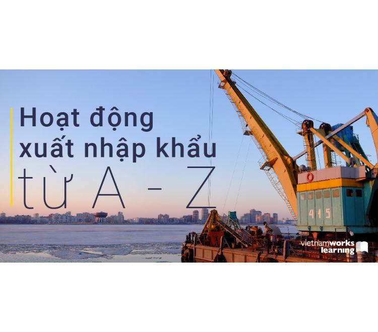 Nghiệp Vụ Xuất Nhập Khẩu Hàng Hóa Và Khai Báo Hải Quan Điện Tử Từ A - Z