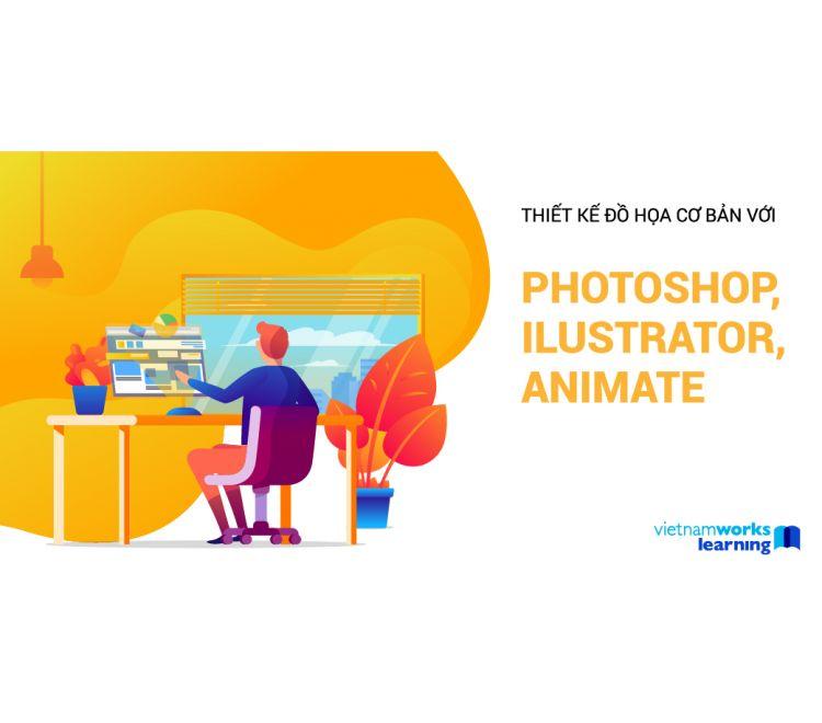 Thiết Kế Đồ Họa Cơ Bản Với Photoshop, Illustrator, Animate