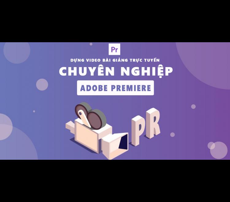 8 Bước Dựng Bài Giảng Trực Tuyến Chuyên Nghiệp Bằng Adobe Premiere A - Z
