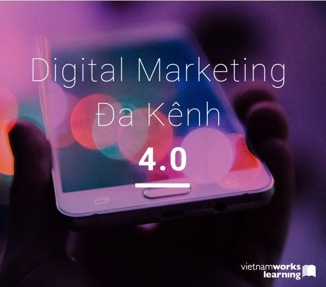 Trọn Bộ Kiến Thức – Kinh Nghiệm Digital Marketing Đa Kênh 4.0