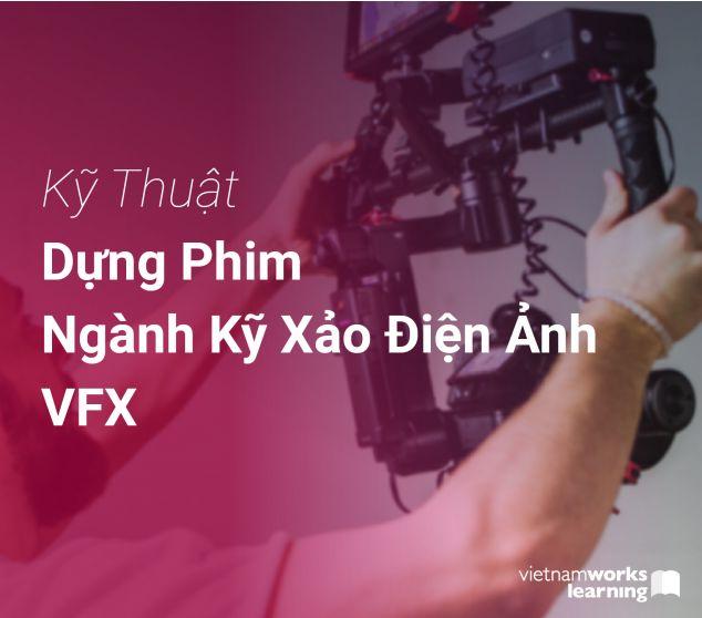 Kỹ Thuật Dựng Phim Ngành Kỹ Xảo Điện Ảnh VFX
