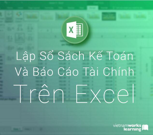 Thực Hành Lập Sổ Sách Kế Toán Và Báo Cáo Tài Chính Trên Excel Bằng Chứng Từ Thực Tế
