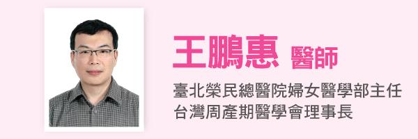 王鵬惠醫師:臺北榮民總醫院婦女醫學部主任、台灣周產期醫學會理事長