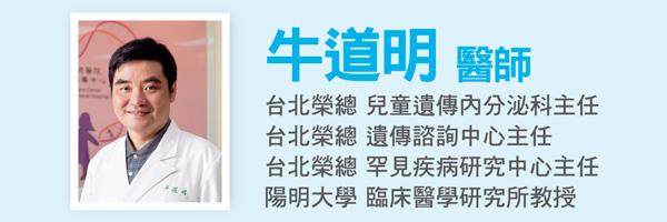 牛道明醫師:台北榮總兒童遺傳內分泌科主任、台北榮總遺傳諮詢中心主任、台北榮總罕見疾病研究中心主任、陽明大學臨床醫學研究所教授