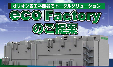 "Apply environmental and energy-saving measures by ""eco Factory"" proposed by Orion Machinery Asia!"